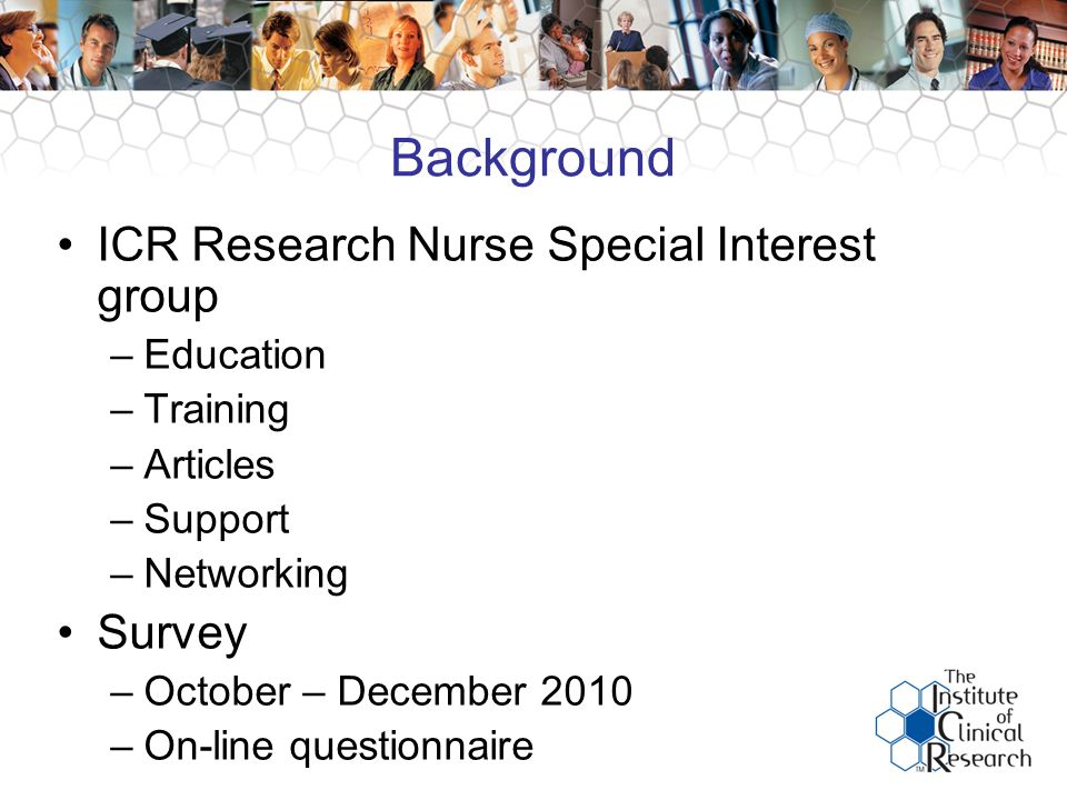 Background ICR Research Nurse Special Interest group –Education –Training –Articles –Support –Networking Survey –October – December 2010 –On-line questionnaire