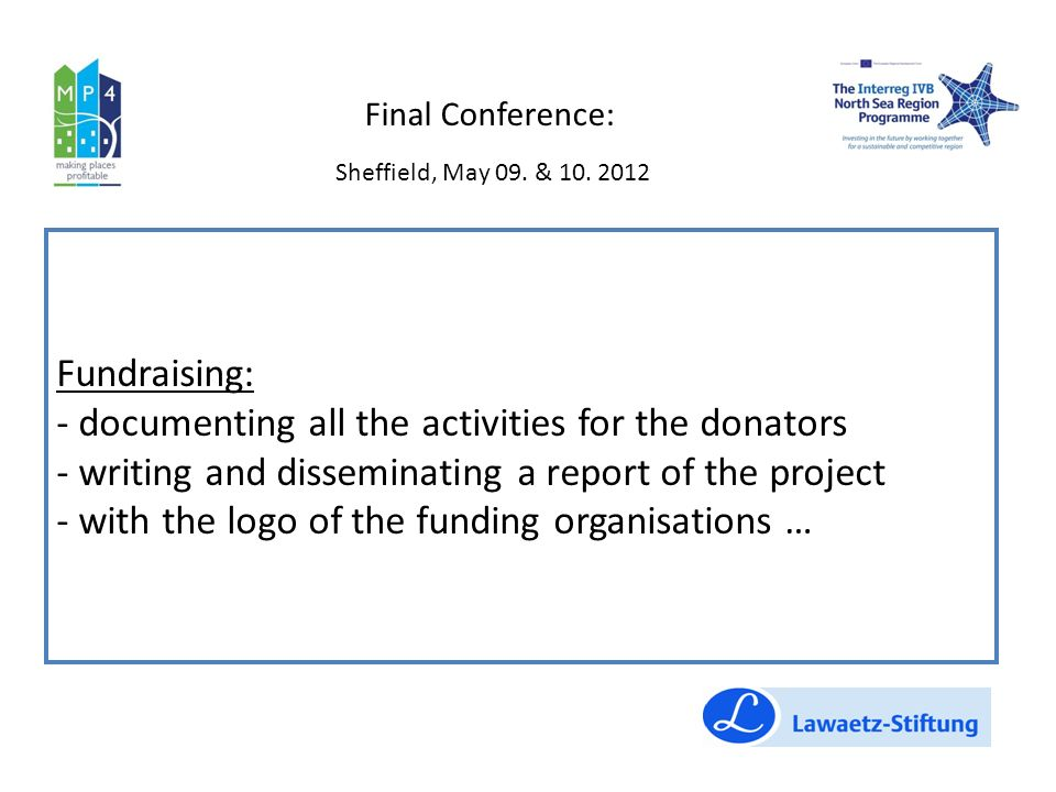 Fundraising: - documenting all the activities for the donators - writing and disseminating a report of the project - with the logo of the funding organisations … Final Conference: Sheffield, May 09.