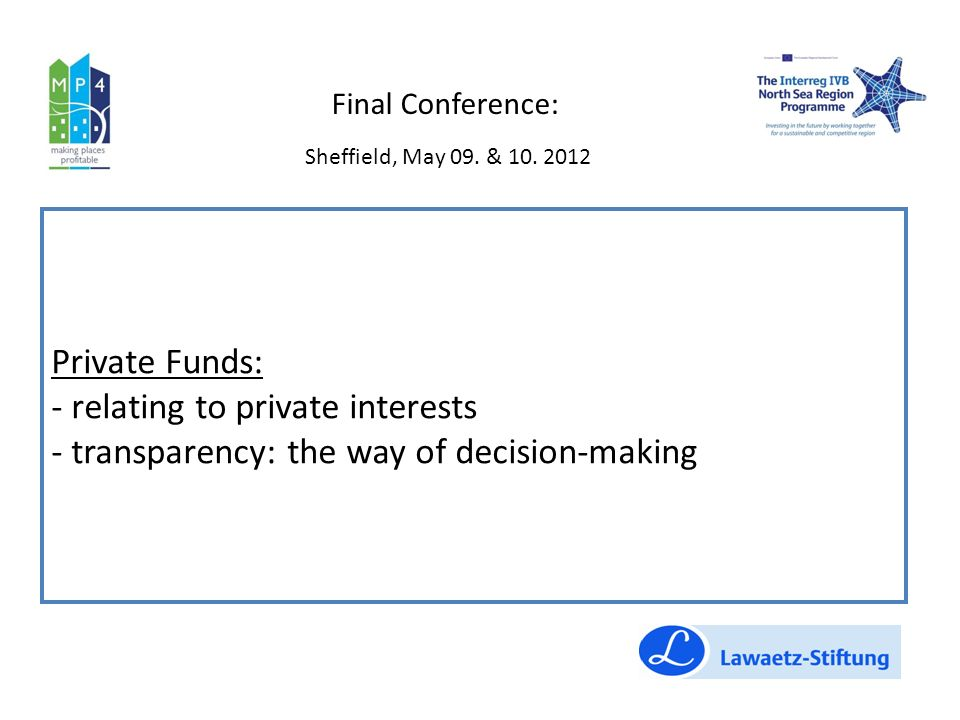Private Funds: - relating to private interests - transparency: the way of decision-making Final Conference: Sheffield, May 09.