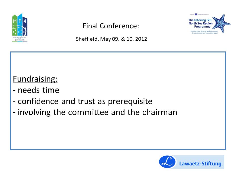 Fundraising: - needs time - confidence and trust as prerequisite - involving the committee and the chairman Final Conference: Sheffield, May 09.