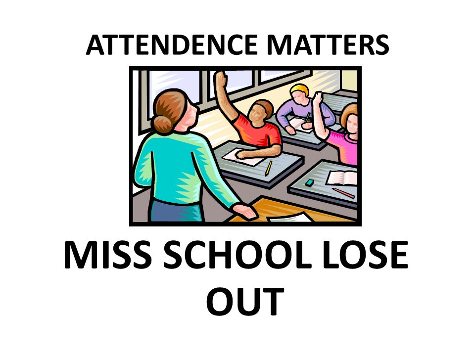 ATTENDENCE MATTERS MISS SCHOOL LOSE OUT