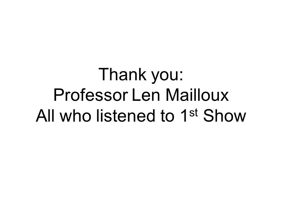 Thank you: Professor Len Mailloux All who listened to 1 st Show