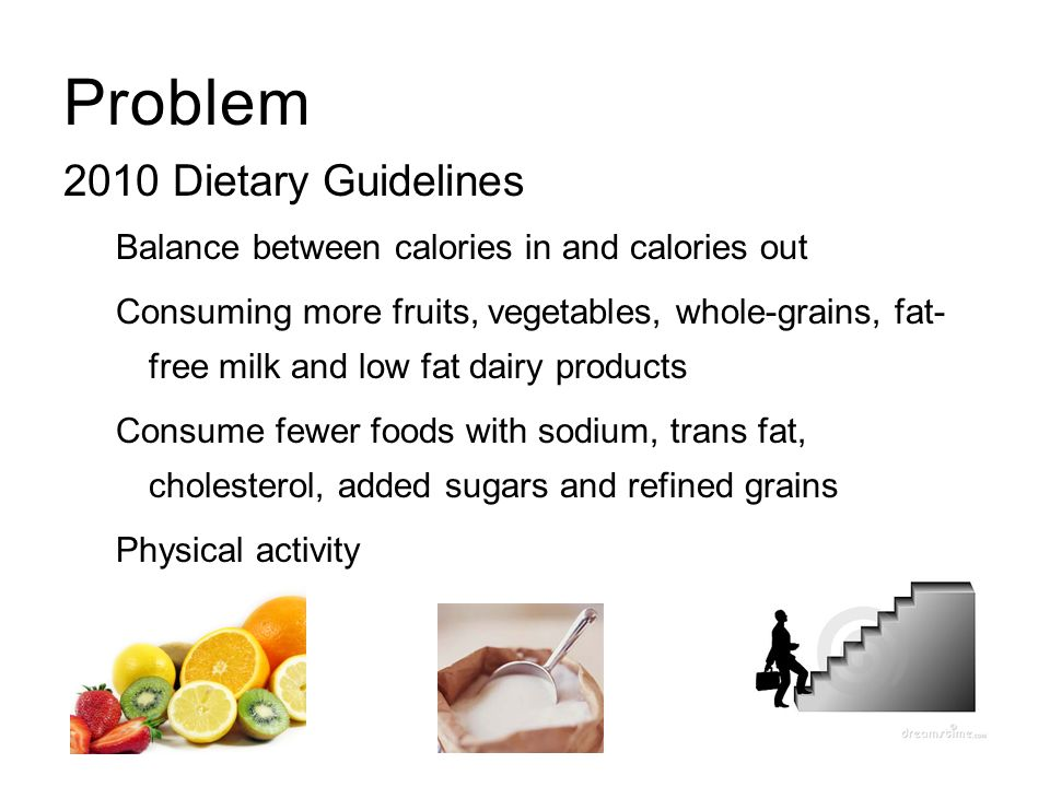 Problem 2010 Dietary Guidelines Balance between calories in and calories out Consuming more fruits, vegetables, whole-grains, fat- free milk and low f