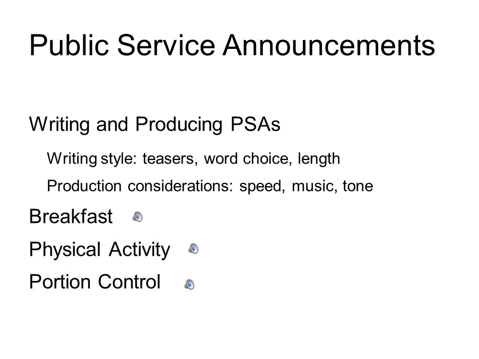 Public Service Announcements Writing and Producing PSAs Writing style: teasers, word choice, length Production considerations: speed, music, tone Brea