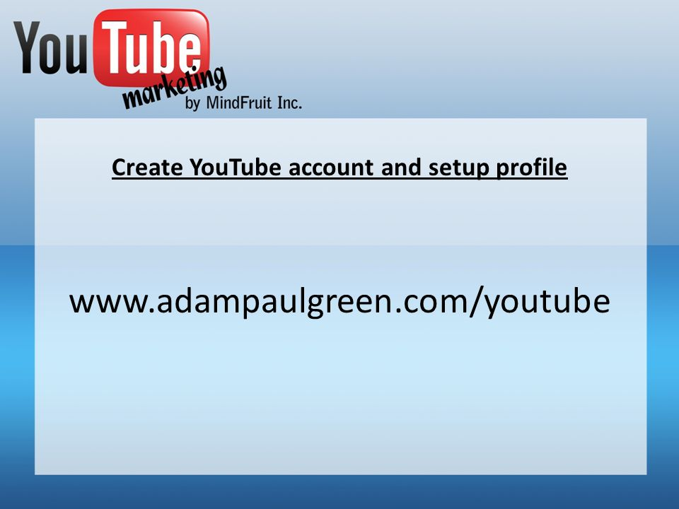Create YouTube account and setup profile www.adampaulgreen.com/youtube