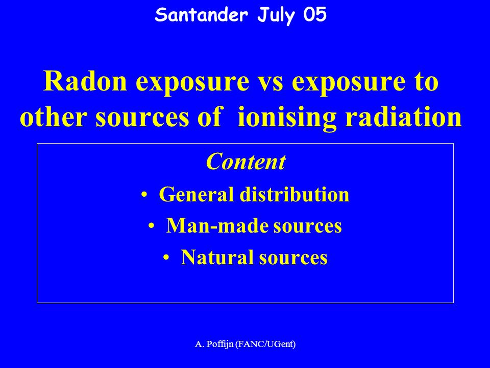 A. Poffijn (FANC/UGent) Santander July 05 Radon exposure vs exposure to other sources of ionising radiation Content General distribution Man-made sour