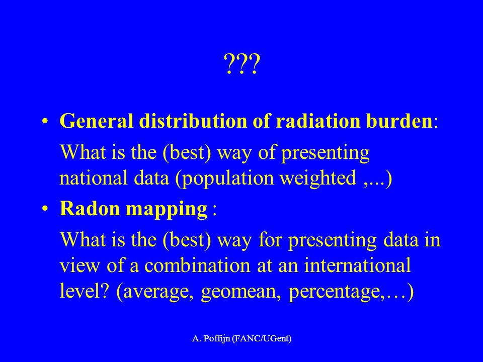 A. Poffijn (FANC/UGent) ??? General distribution of radiation burden: What is the (best) way of presenting national data (population weighted,...) Rad