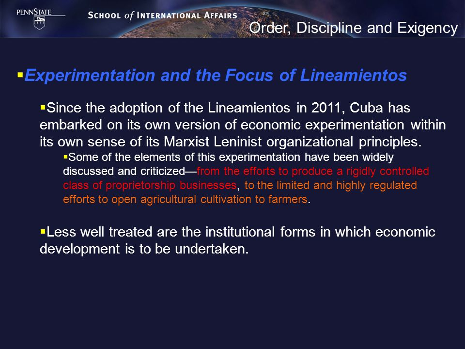 Order, Discipline and Exigency Experimentation and the Focus of Lineamientos Since the adoption of the Lineamientos in 2011, Cuba has embarked on its own version of economic experimentation within its own sense of its Marxist Leninist organizational principles.
