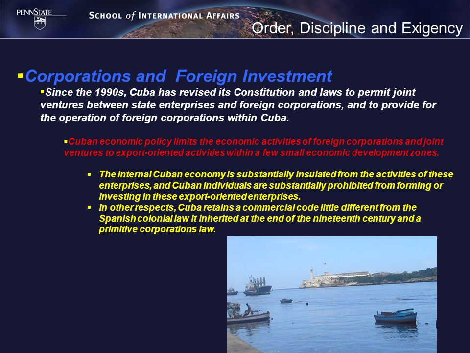 Order, Discipline and Exigency Corporations and Foreign Investment Since the 1990s, Cuba has revised its Constitution and laws to permit joint venture
