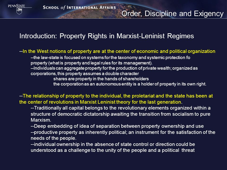 Order, Discipline and Exigency Introduction: Property Rights in Marxist-Leninist Regimes --In the West notions of property are at the center of economic and political organization --the law-state is focused on systems for the taxonomy and systemic protection fo property (what is property and legal rules for its management).
