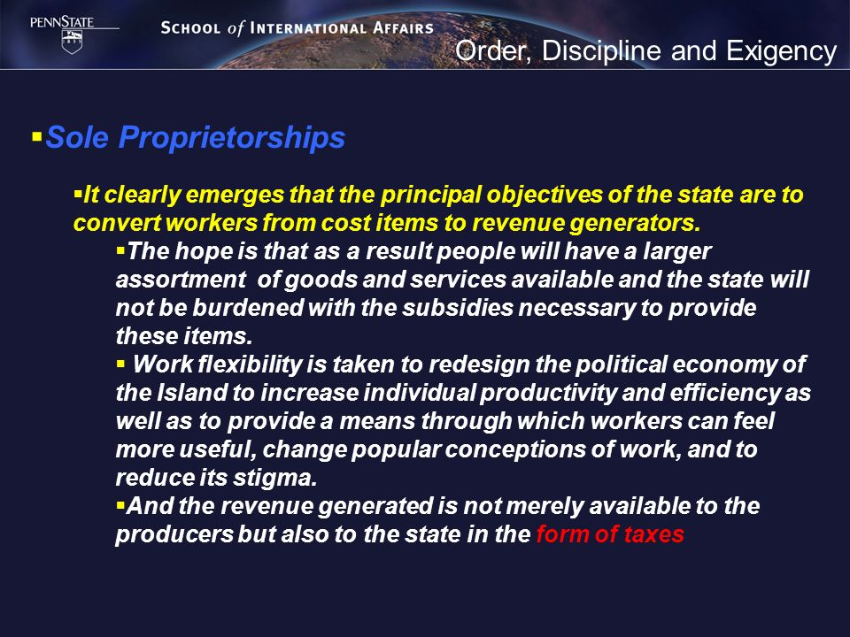 Order, Discipline and Exigency Sole Proprietorships It clearly emerges that the principal objectives of the state are to convert workers from cost items to revenue generators.