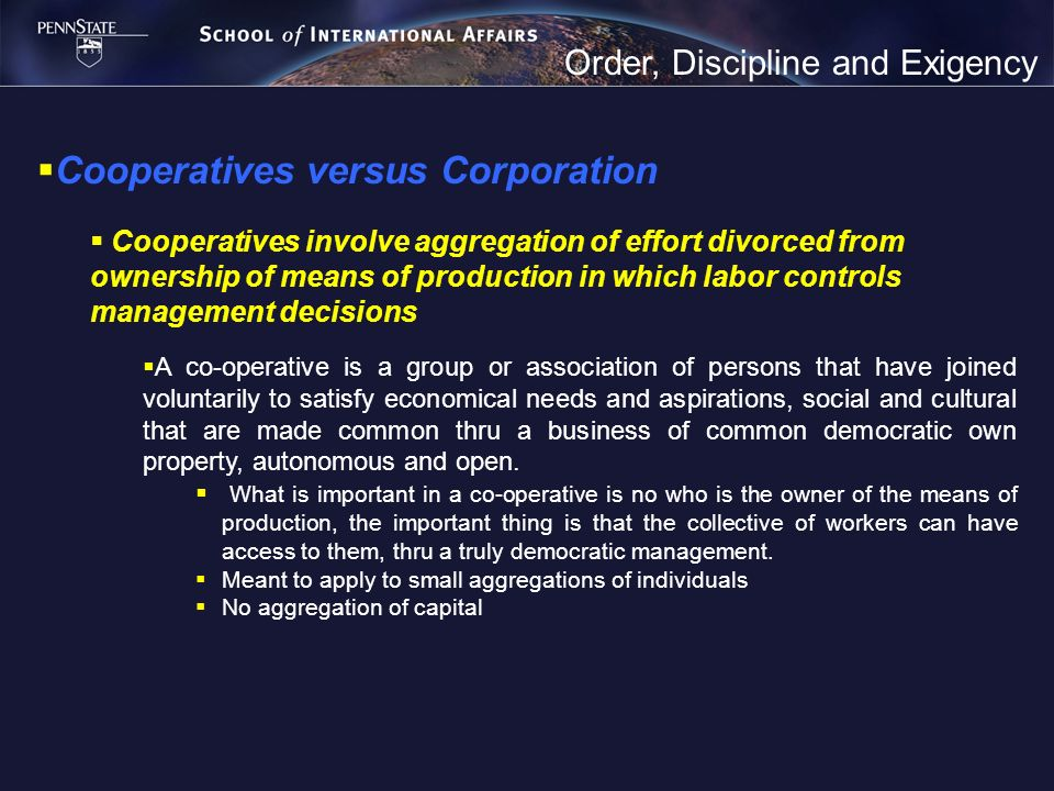 Order, Discipline and Exigency Cooperatives versus Corporation Cooperatives involve aggregation of effort divorced from ownership of means of producti