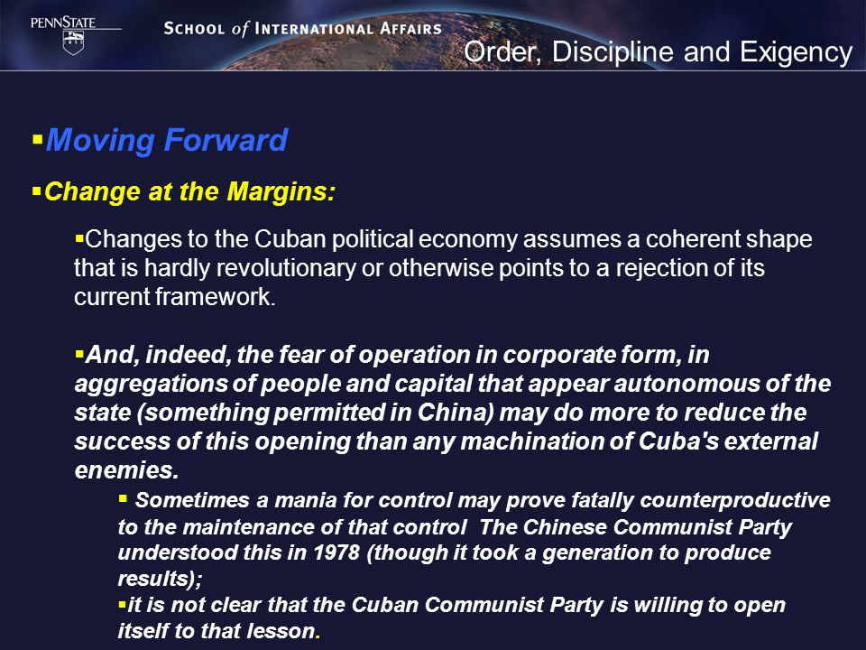 Order, Discipline and Exigency Moving Forward Change at the Margins: Changes to the Cuban political economy assumes a coherent shape that is hardly revolutionary or otherwise points to a rejection of its current framework.