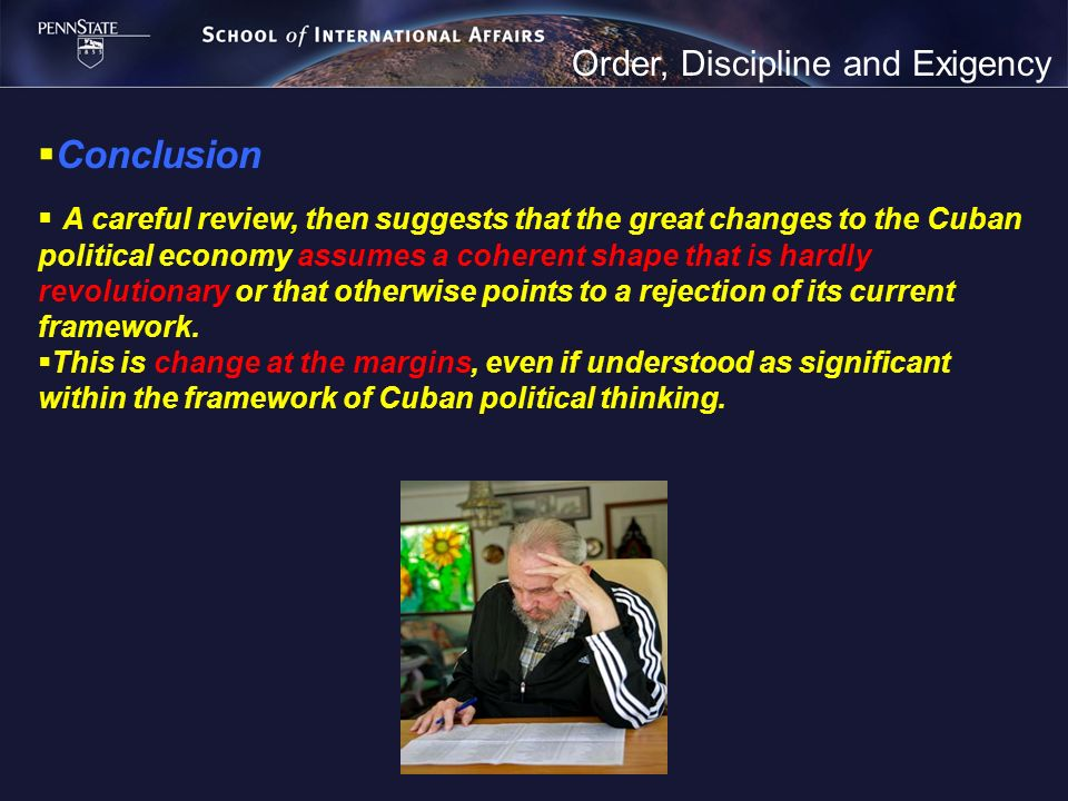 Order, Discipline and Exigency Conclusion A careful review, then suggests that the great changes to the Cuban political economy assumes a coherent shape that is hardly revolutionary or that otherwise points to a rejection of its current framework.