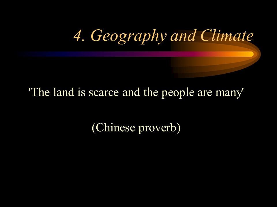 4. Geography and Climate The land is scarce and the people are many (Chinese proverb)