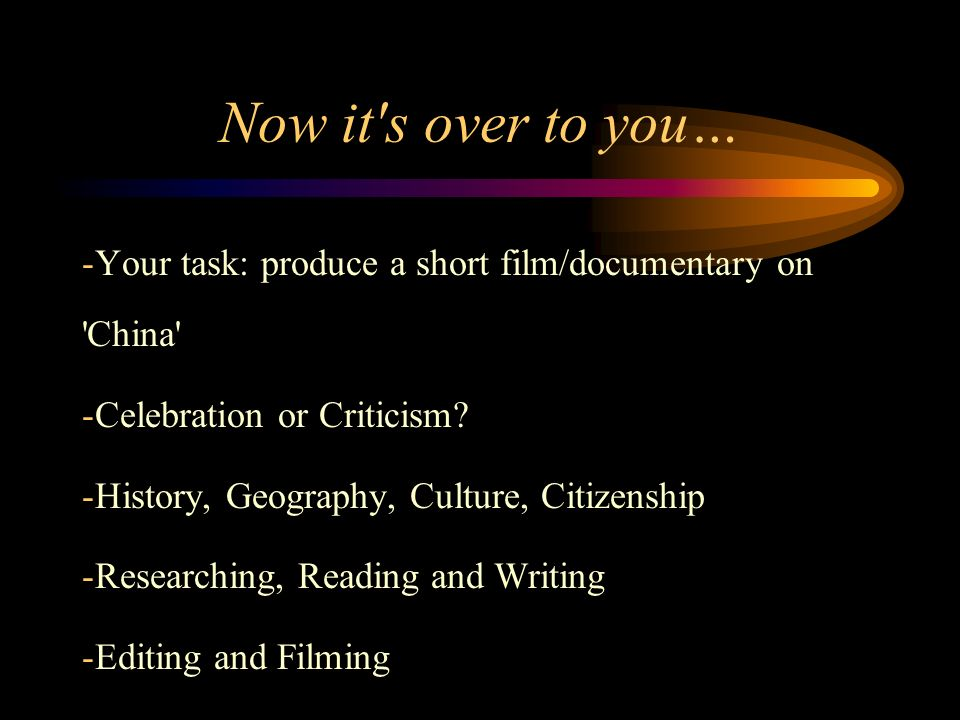 Now it s over to you… -Your task: produce a short film/documentary on China -Celebration or Criticism.