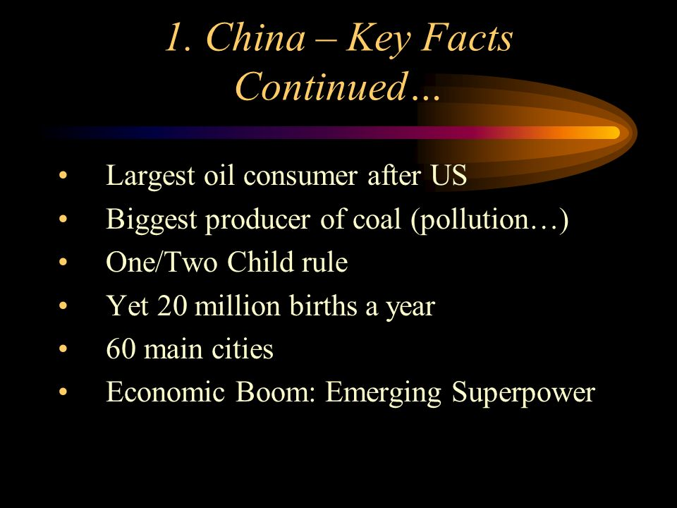 1. China – Key Facts Continued… Largest oil consumer after US Biggest producer of coal (pollution…) One/Two Child rule Yet 20 million births a year 60