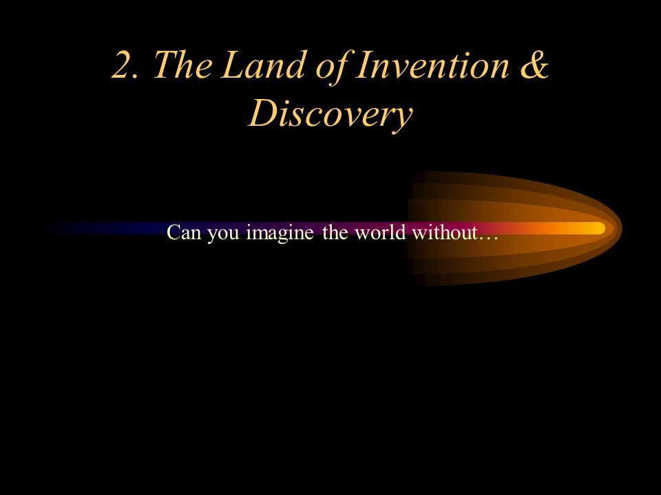 2. The Land of Invention & Discovery Can you imagine the world without…