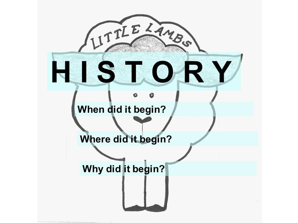 H I S T O R Y When did it begin? Where did it begin? Why did it begin?