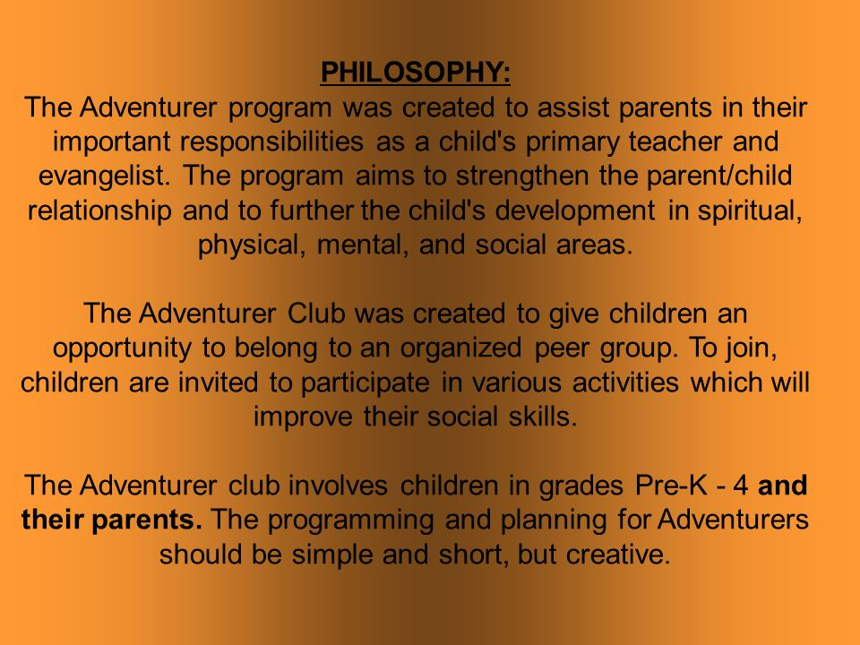 PHILOSOPHY: The Adventurer program was created to assist parents in their important responsibilities as a child s primary teacher and evangelist.
