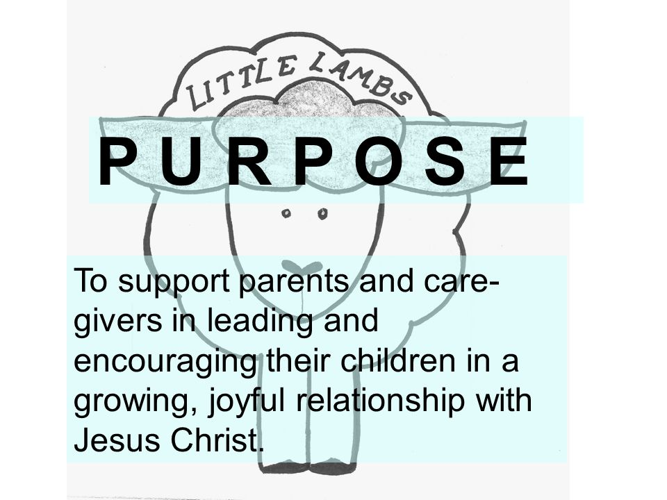 P U R P O S E To support parents and care- givers in leading and encouraging their children in a growing, joyful relationship with Jesus Christ.