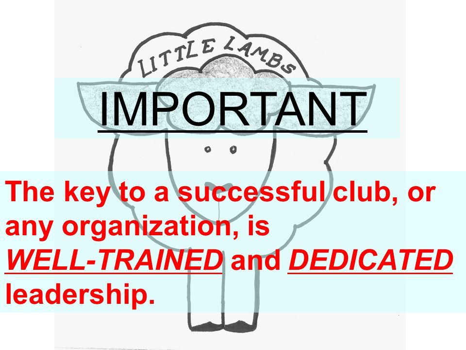 IMPORTANT The key to a successful club, or any organization, is WELL-TRAINED and DEDICATED leadership.