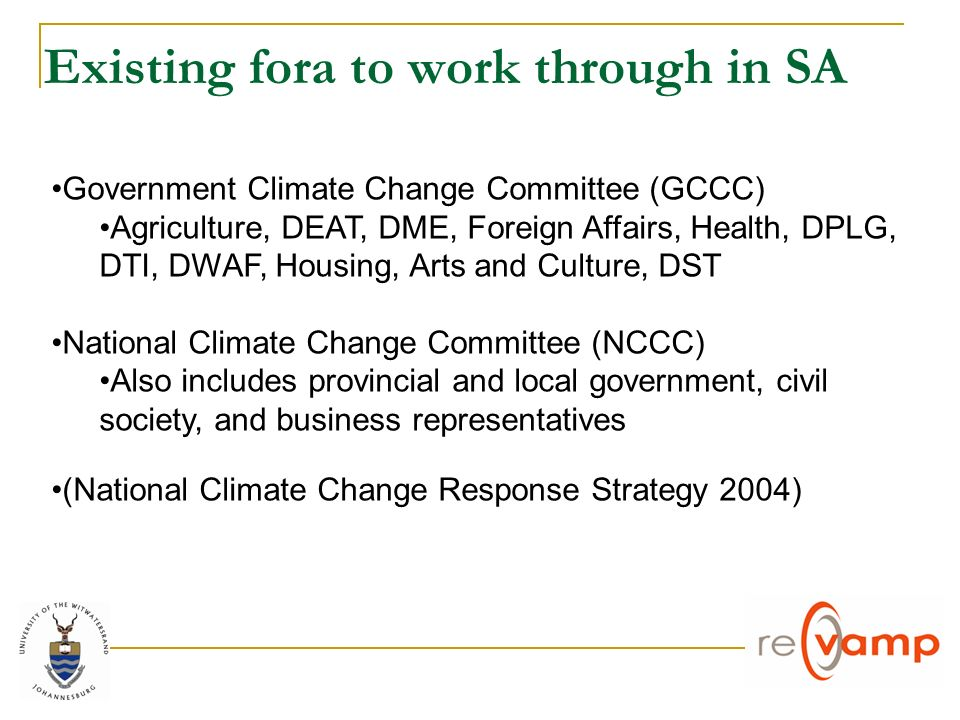 Existing fora to work through in SA Government Climate Change Committee (GCCC) Agriculture, DEAT, DME, Foreign Affairs, Health, DPLG, DTI, DWAF, Housing, Arts and Culture, DST National Climate Change Committee (NCCC) Also includes provincial and local government, civil society, and business representatives (National Climate Change Response Strategy 2004)