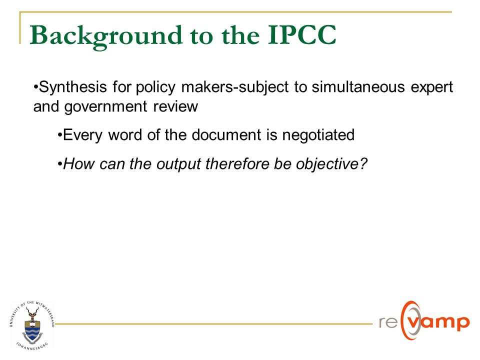 Background to the IPCC Synthesis for policy makers-subject to simultaneous expert and government review Every word of the document is negotiated How can the output therefore be objective?