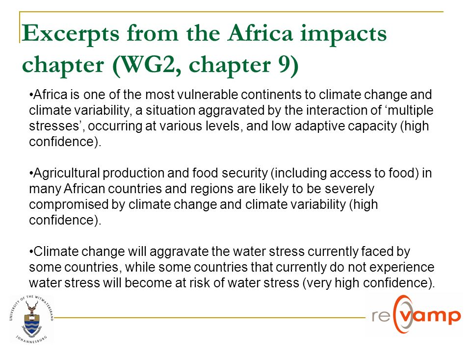 Excerpts from the Africa impacts chapter (WG2, chapter 9) Africa is one of the most vulnerable continents to climate change and climate variability, a situation aggravated by the interaction of multiple stresses, occurring at various levels, and low adaptive capacity (high confidence).