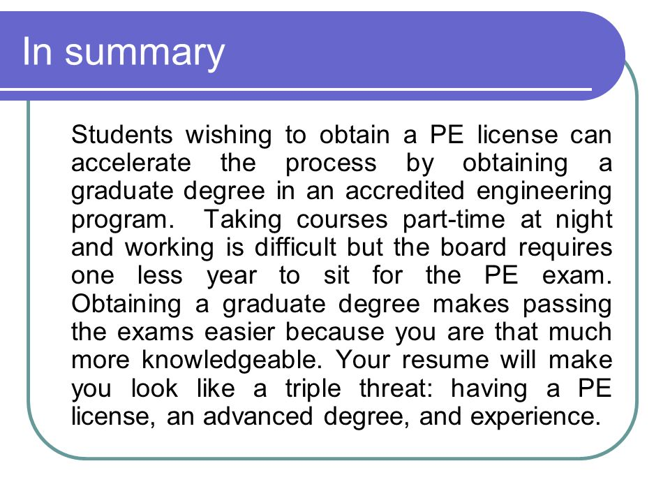 In summary Students wishing to obtain a PE license can accelerate the process by obtaining a graduate degree in an accredited engineering program.