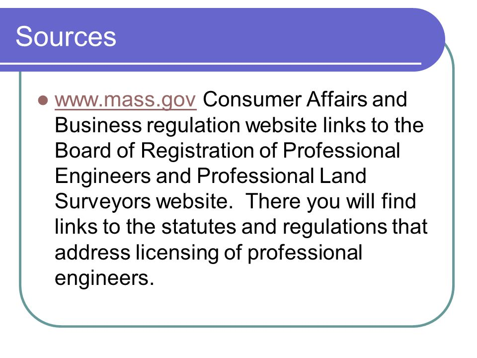 Sources www.mass.gov Consumer Affairs and Business regulation website links to the Board of Registration of Professional Engineers and Professional Land Surveyors website.