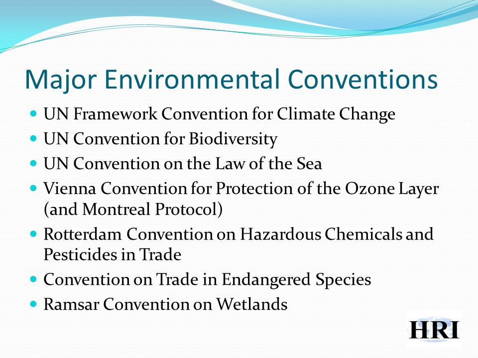 Major Environmental Conventions UN Framework Convention for Climate Change UN Convention for Biodiversity UN Convention on the Law of the Sea Vienna Convention for Protection of the Ozone Layer (and Montreal Protocol) Rotterdam Convention on Hazardous Chemicals and Pesticides in Trade Convention on Trade in Endangered Species Ramsar Convention on Wetlands