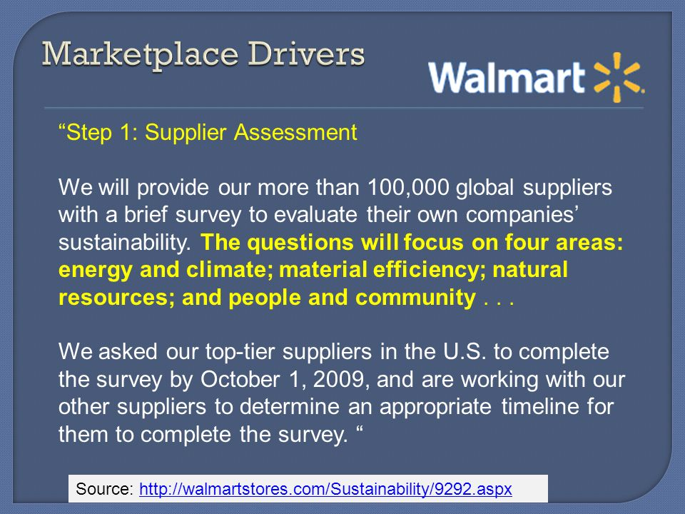Source: http://walmartstores.com/Sustainability/9292.aspxhttp://walmartstores.com/Sustainability/9292.aspx Step 1: Supplier Assessment We will provide our more than 100,000 global suppliers with a brief survey to evaluate their own companies sustainability.