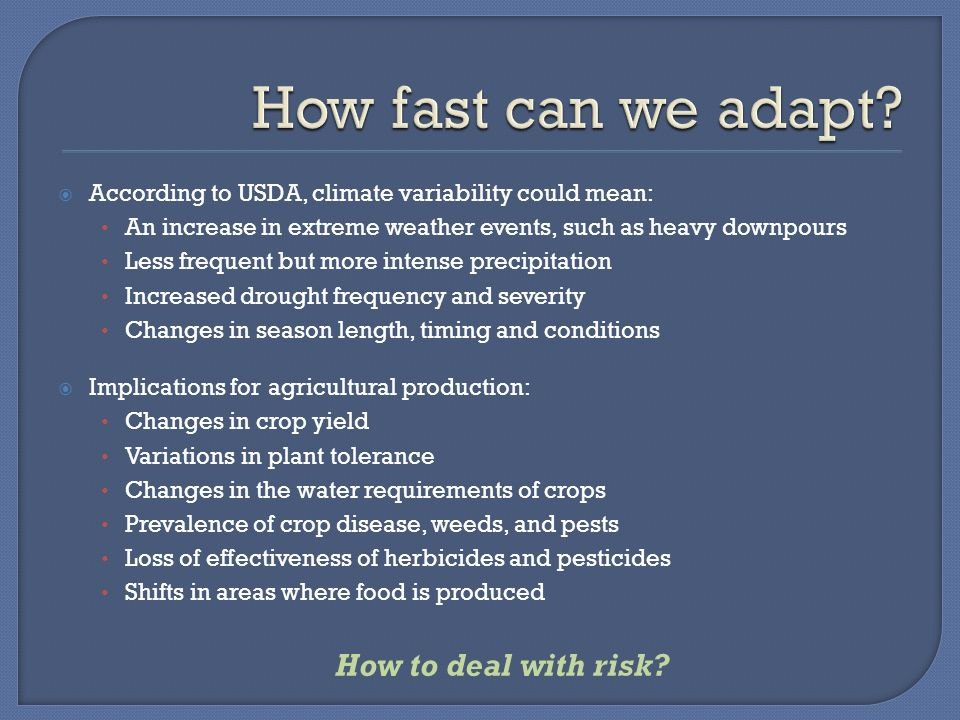 According to USDA, climate variability could mean: An increase in extreme weather events, such as heavy downpours Less frequent but more intense precipitation Increased drought frequency and severity Changes in season length, timing and conditions Implications for agricultural production: Changes in crop yield Variations in plant tolerance Changes in the water requirements of crops Prevalence of crop disease, weeds, and pests Loss of effectiveness of herbicides and pesticides Shifts in areas where food is produced How to deal with risk
