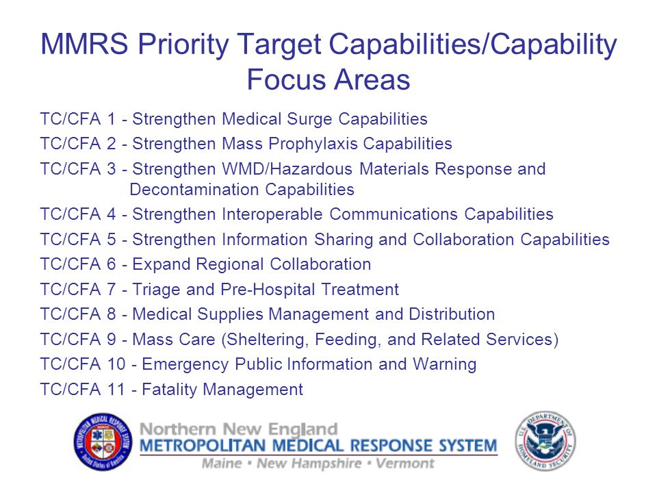 MMRS Priority Target Capabilities/Capability Focus Areas TC/CFA 1 - Strengthen Medical Surge Capabilities TC/CFA 2 - Strengthen Mass Prophylaxis Capabilities TC/CFA 3 - Strengthen WMD/Hazardous Materials Response and Decontamination Capabilities TC/CFA 4 - Strengthen Interoperable Communications Capabilities TC/CFA 5 - Strengthen Information Sharing and Collaboration Capabilities TC/CFA 6 - Expand Regional Collaboration TC/CFA 7 - Triage and Pre-Hospital Treatment TC/CFA 8 - Medical Supplies Management and Distribution TC/CFA 9 - Mass Care (Sheltering, Feeding, and Related Services) TC/CFA 10 - Emergency Public Information and Warning TC/CFA 11 - Fatality Management