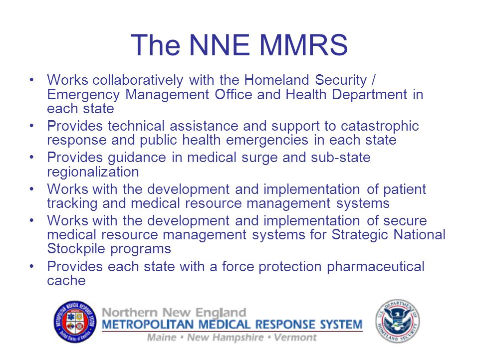 The NNE MMRS Works collaboratively with the Homeland Security / Emergency Management Office and Health Department in each state Provides technical ass