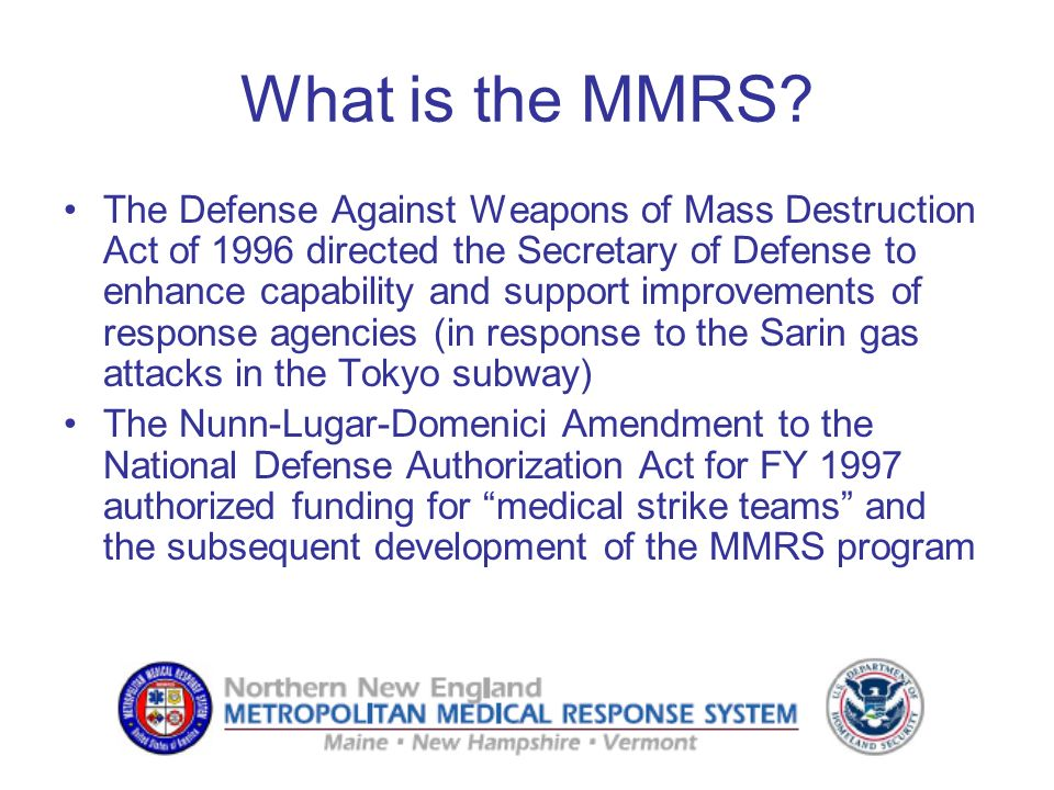 What is the MMRS? The Defense Against Weapons of Mass Destruction Act of 1996 directed the Secretary of Defense to enhance capability and support impr