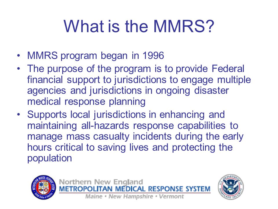 What is the MMRS? MMRS program began in 1996 The purpose of the program is to provide Federal financial support to jurisdictions to engage multiple ag