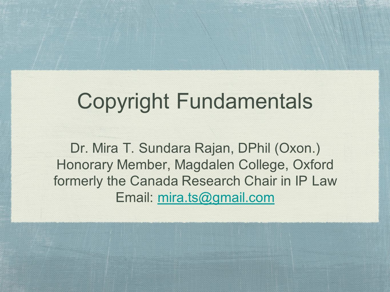 Copyright Fundamentals Dr. Mira T. Sundara Rajan, DPhil (Oxon.) Honorary Member, Magdalen College, Oxford formerly the Canada Research Chair in IP Law