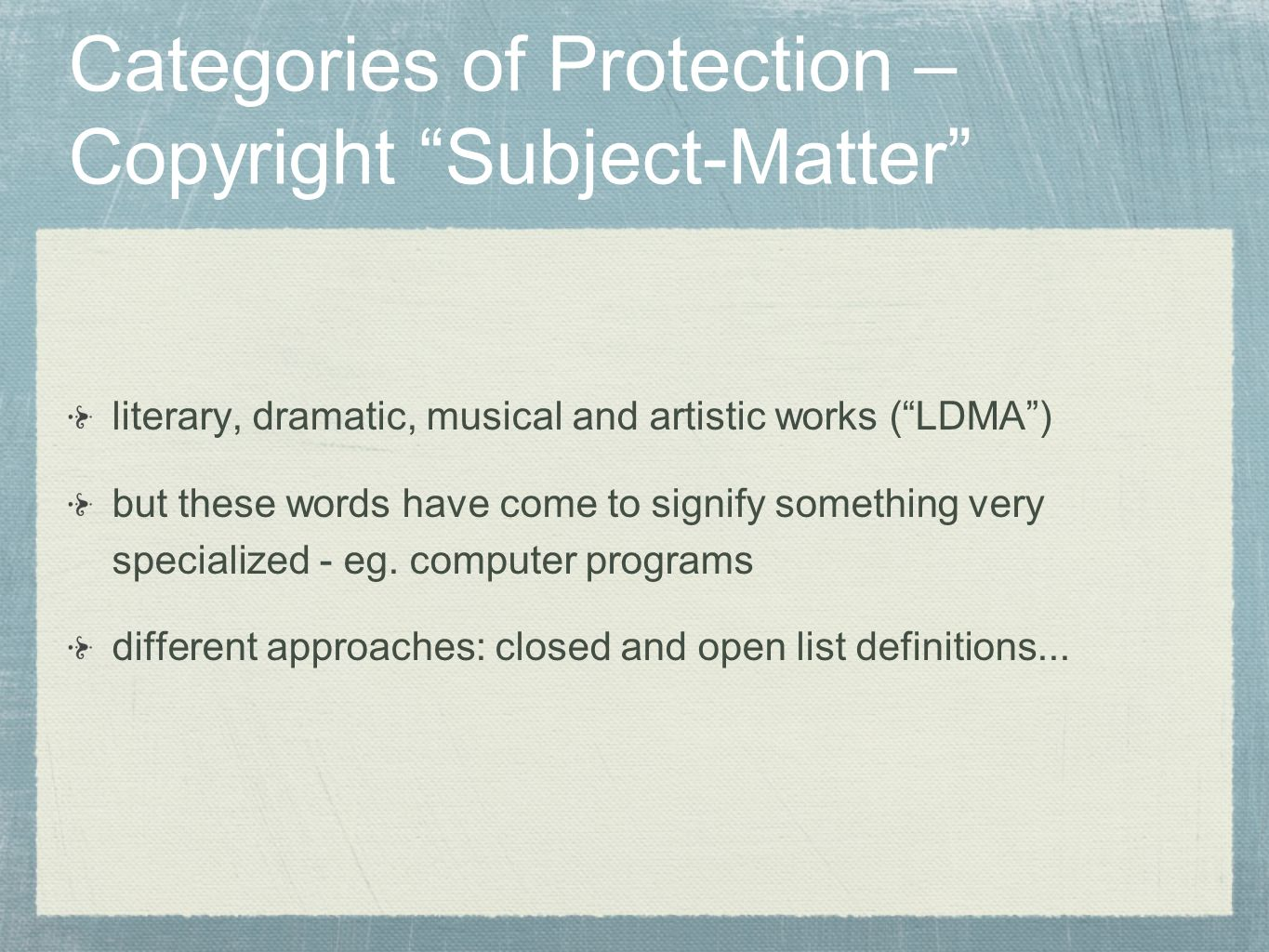 Categories of Protection – Copyright Subject-Matter literary, dramatic, musical and artistic works (LDMA) but these words have come to signify somethi