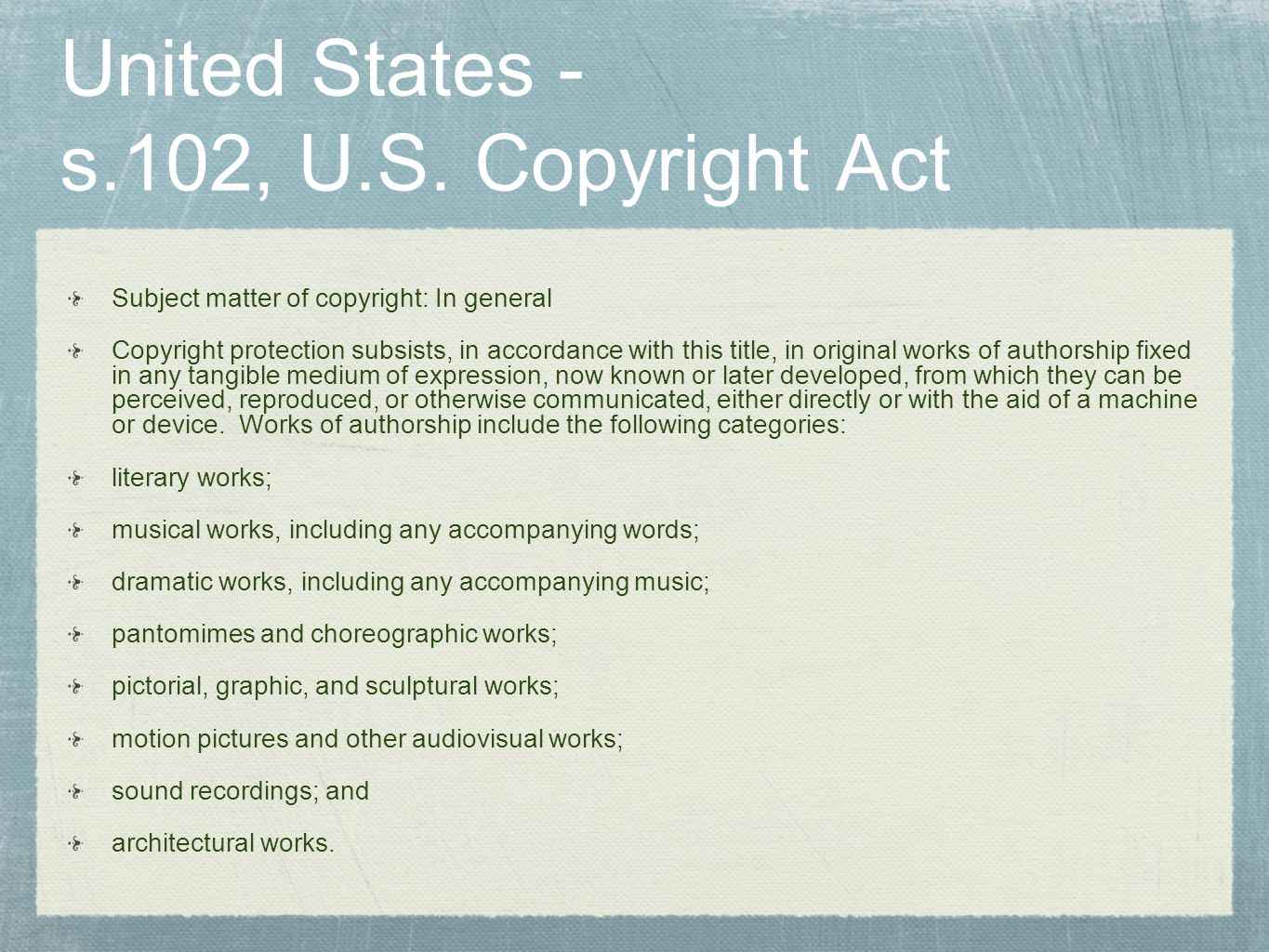 United States - s.102, U.S. Copyright Act Subject matter of copyright: In general Copyright protection subsists, in accordance with this title, in ori