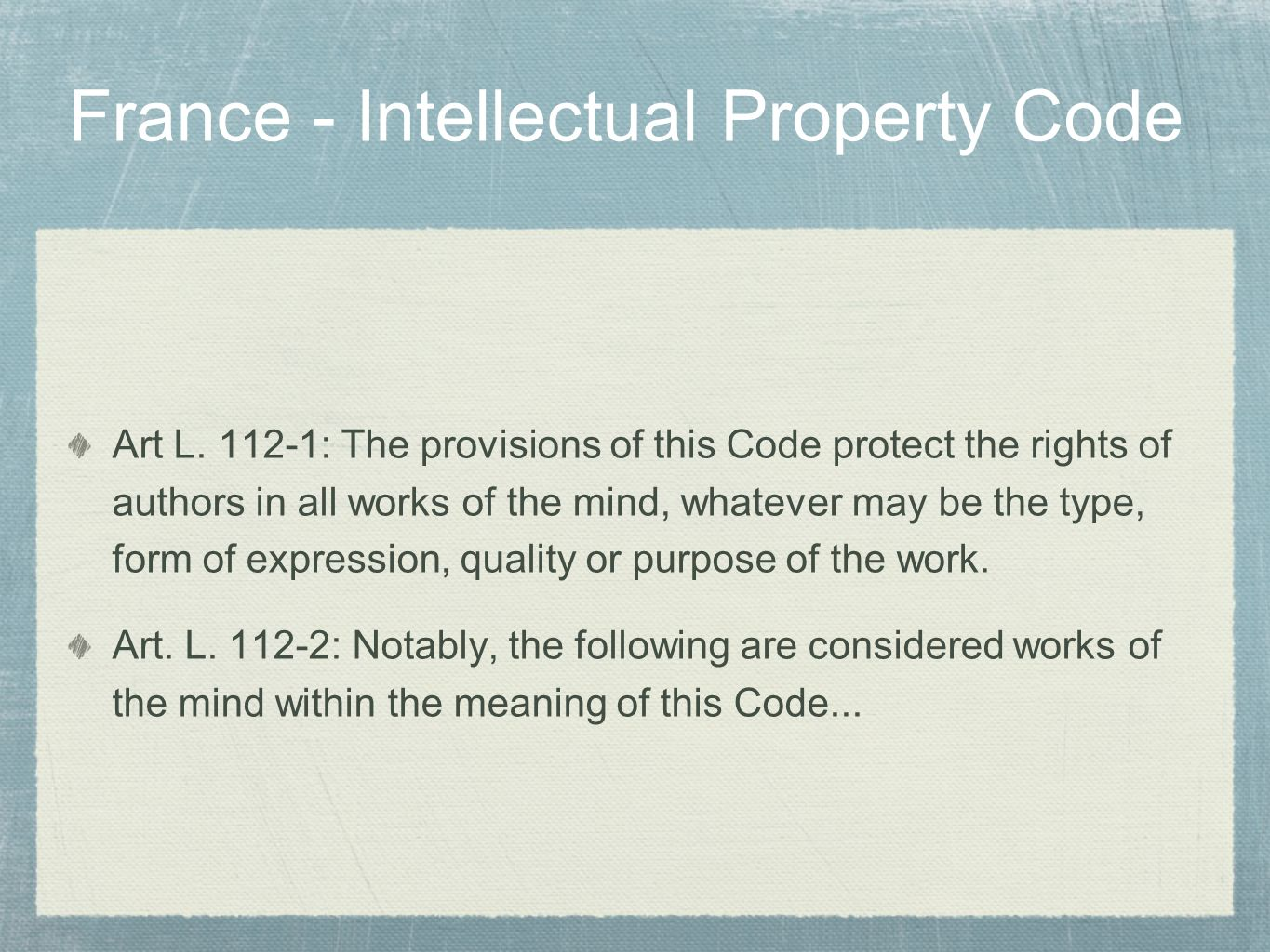 France - Intellectual Property Code Art L. 112-1: The provisions of this Code protect the rights of authors in all works of the mind, whatever may be