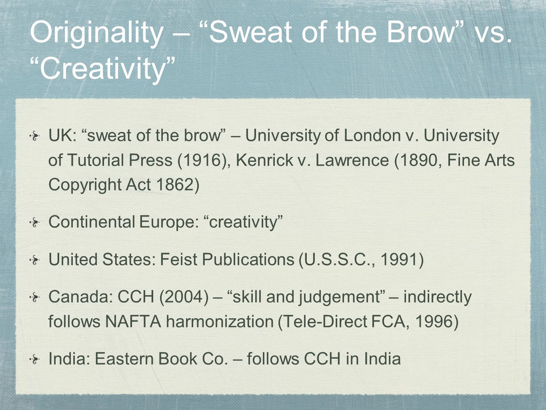 Originality – Sweat of the Brow vs. Creativity UK: sweat of the brow – University of London v. University of Tutorial Press (1916), Kenrick v. Lawrenc