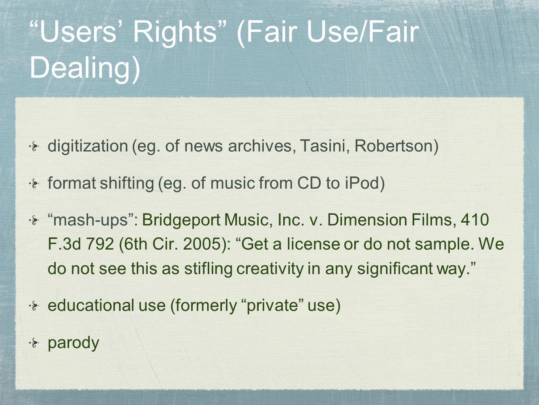 Users Rights (Fair Use/Fair Dealing) digitization (eg. of news archives, Tasini, Robertson) format shifting (eg. of music from CD to iPod) mash-ups: B