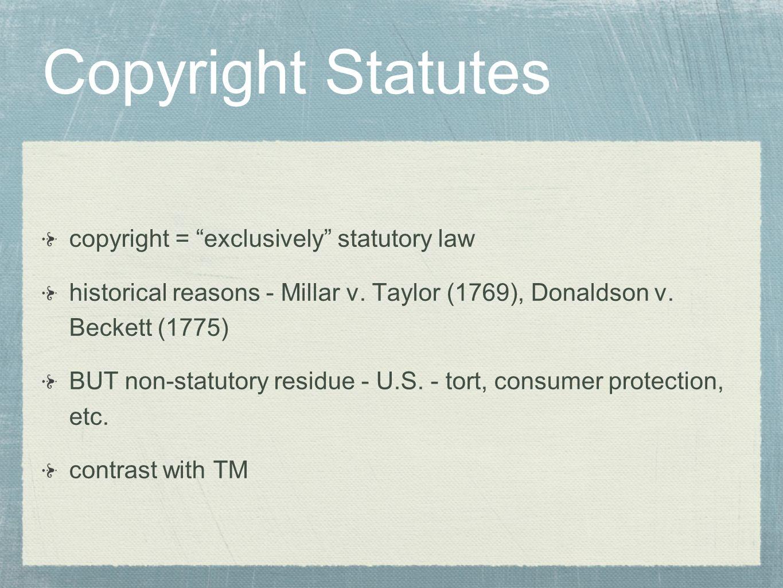 Copyright Statutes copyright = exclusively statutory law historical reasons - Millar v. Taylor (1769), Donaldson v. Beckett (1775) BUT non-statutory r