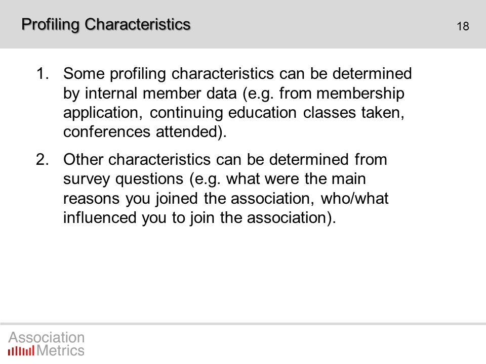 18 1.Some profiling characteristics can be determined by internal member data (e.g. from membership application, continuing education classes taken, c