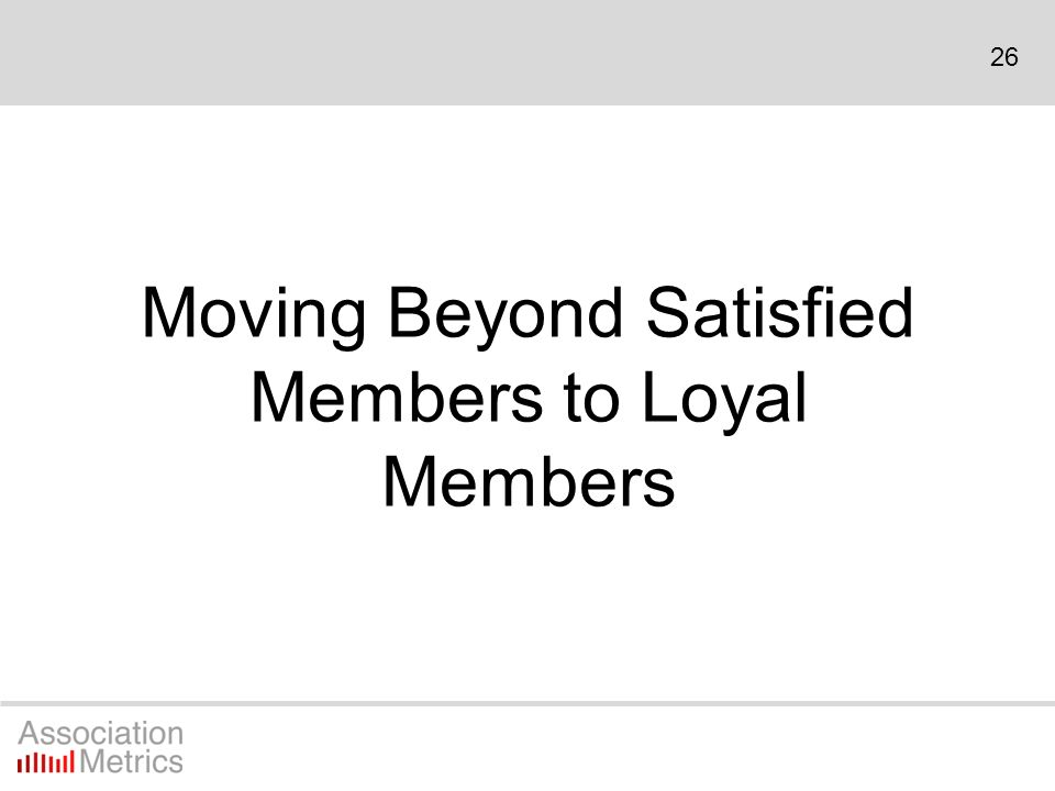 26 Moving Beyond Satisfied Members to Loyal Members