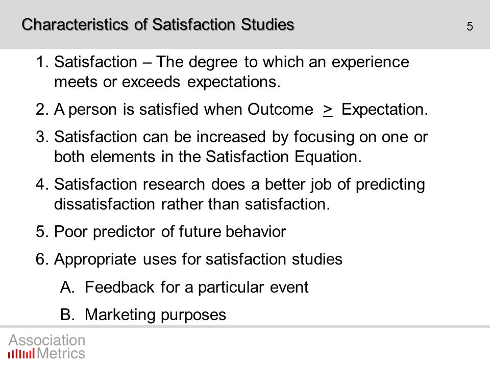 5 1.Satisfaction – The degree to which an experience meets or exceeds expectations. 2.A person is satisfied when Outcome > Expectation. 3.Satisfaction