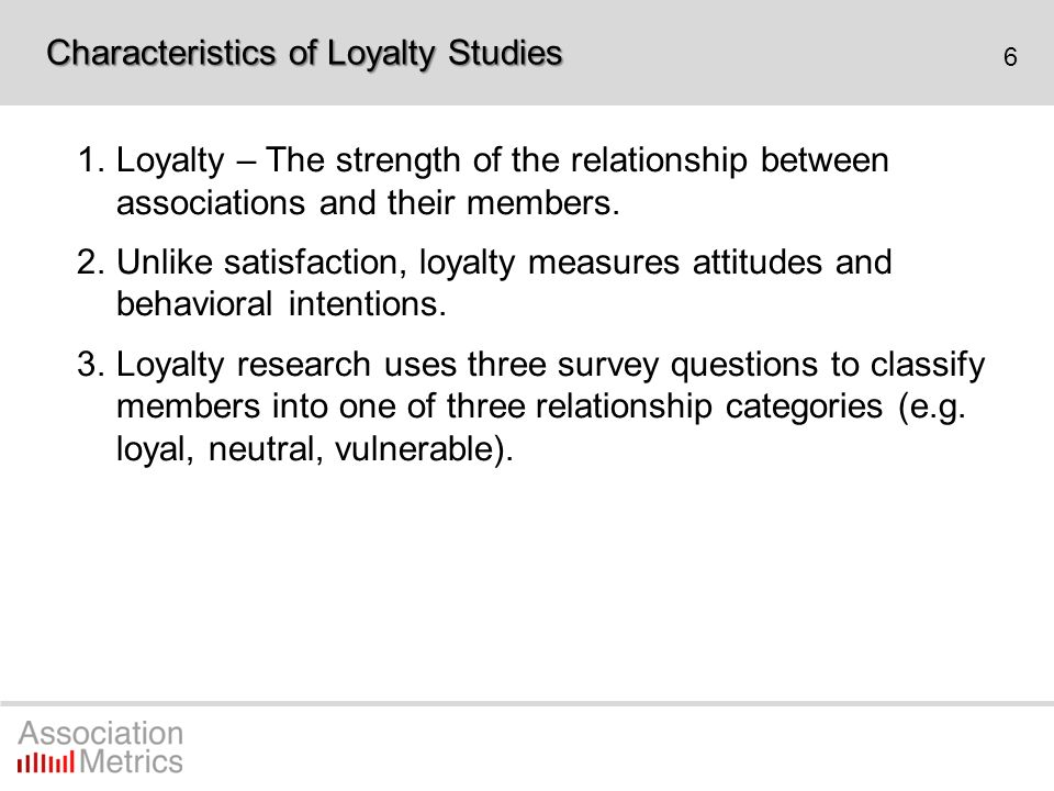 6 1.Loyalty – The strength of the relationship between associations and their members. 2.Unlike satisfaction, loyalty measures attitudes and behaviora