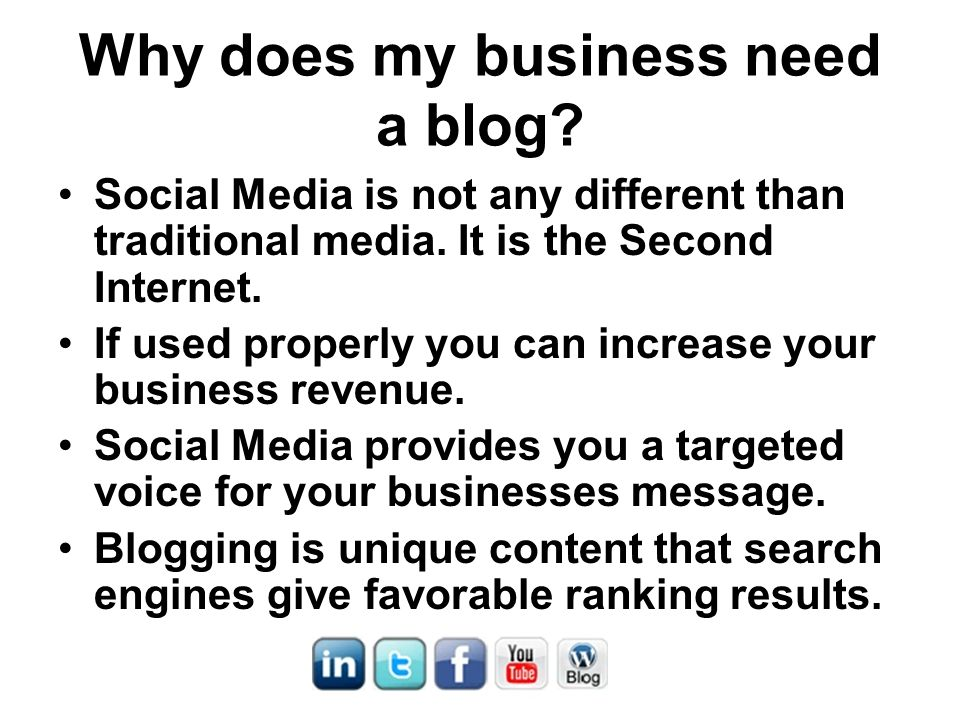 Why does my business need a blog? Social Media is not any different than traditional media. It is the Second Internet. If used properly you can increa